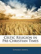 Celtic Religion in Pre-Christian Times - Anwyl, Edward
