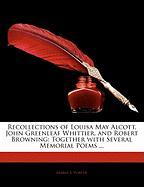 Recollections of Louisa May Alcott, John Greenleaf Whittier, and Robert Browning: Together with Several Memorial Poems ... - Porter, Maria S.