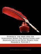 Bismarck, the Man and the Statesman: Being the Reflections and Reminiscences of Otto, Prince Von Bismarck, Volume 1