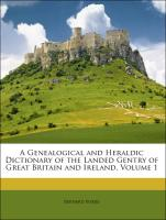 A Genealogical and Heraldic Dictionary of the Landed Gentry of Great Britain and Ireland, Volume 1