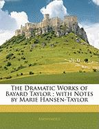 The Dramatic Works of Bayard Taylor; With Notes by Marie Hansen-Taylor - Anonymous