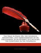 The Bible in Spain: Or, the Journeys, Adventures, and Imprisonments of an Englishman, in an Attempt to Circulate the Scriptures in the Pen - Borrow, George Henry