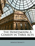 The Honeymoon: A Comedy in Three Acts - Bennett, Arnold
