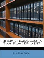 History of Dallas County, Texas: From 1837 to 1887 - Brown, John Henry