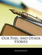 Our Phil: And Other Stories - Anonymous