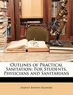 Outlines of Practical Sanitation: For Students, Physicians and Sanitarians - Bashore, Harvey Brown