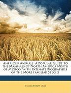 American Animals: A Popular Guide to the Mammals of North America North of Mexico, with Intimate Biographies of the More Familiar Specie - Cram, William Everett