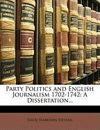 Party Politics and English Journalism 1702-1742: A Dissertation... - Stevens, David Harrison
