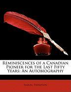 Reminiscences of a Canadian Pioneer for the Last Fifty Years: An Autobiography - Thompson, Samuel