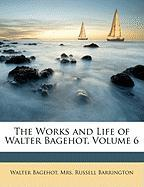 The Works and Life of Walter Bagehot, Volume 6 - Bagehot, Walter; Barrington, Russell
