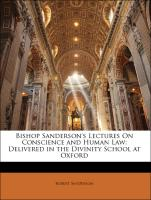 Bishop Sanderson's Lectures On Conscience and Human Law: Delivered in the Divinity School at Oxford - Sanderson, Robert