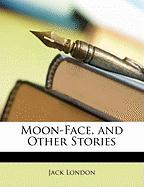 Moon-Face, and Other Stories - London, Jack