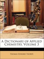 A Dictionary of Applied Chemistry, Volume 3 - Thorpe, Thomas Edward