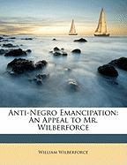 Anti-Negro Emancipation: An Appeal to Mr. Wilberforce - Wilberforce, William