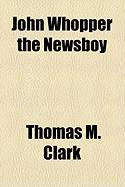 John Whopper the Newsboy - Clark, Thomas M.