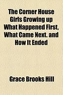 The Corner House Girls Growing Up What Happened First, What Came Next. and How It Ended - Hill, Grace Brooks
