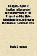 An Appeal Against Faction, in Respect of the Concurrence of the Present and the State Administrations, to Prevent the House of Commons from - Urquhart, David
