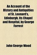An Account of the History and Antiquities of St. Leonard's, Edinburgh, Its Chapel and Hospital, by George Forrest - Wood, John George