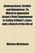 Anthony Aston, Stroller and Adventurer; To Which Is Appended Aston's Brief Supplement to Colley Cribber's Lives; And a Sketch of the Life of - Nicholson, Watson