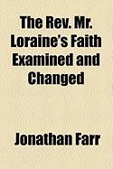 The REV. Mr. Loraine's Faith Examined and Changed - Farr, Jonathan