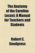 The Anatomy of the Carolina Locust; A Manual for Teachers and Students - Snodgrass, Robert E.