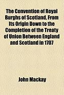 The Convention of Royal Burghs of Scotland, from Its Origin Down to the Completion of the Treaty of Union Between England and Scotland in 1707 - MacKay, John