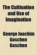 The Cultivation and Use of Imagination - Goschen, George Joachim Goschen