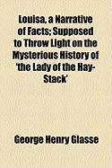 Louisa, a Narrative of Facts; Supposed to Throw Light on the Mysterious History of 'The Lady of the Hay-Stack' - Glasse, George Henry