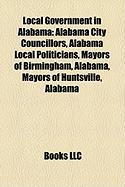 Local Government in Alabama: Alabama City Councillors, Alabama Local Politicians, Mayors of Birmingham, Alabama, Mayors of Huntsville, Alabama
