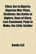 Films Set in Algeria (Study Guide): Algerian War Films, Gladiator, the Battle of Algiers, Days of Glory, Lost Command, Pepe Le Moko
