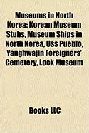 Museums in North Korea: Korean Museum Stubs, Museum Ships in North Korea, USS Pueblo, Yanghwajin Foreigners' Cemetery, Lock Museum