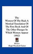 The Women of the Iliad: A Metrical Translation of the First Book and of the Other Passages in Which Women Appear (1912) - Homer