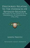 Discourses Relating to the Evidences of Revealed Religion: Delivered in the Church of the Universalists, at Philadelphia, 1796 (1796) - Priestly, Joseph