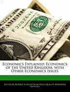 Economics Explained: Economics of the United Kingdom, with Other Economics Issues