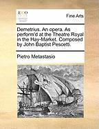 Demetrius. an Opera. as Perform'd at the Theatre Royal in the Hay-Market. Composed by John Baptist Pescetti.