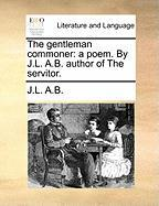The Gentleman Commoner: A Poem. by J.L. A.B. Author of the Servitor. - A. B. , J. L.