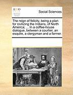 The Reign of Felicity, Being a Plan for Civilizing the Indians, of North America; ... in a Coffee-House Dialogue, Between a Courtier, an Esquire, a Cl - Multiple Contributors, See Notes