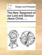 The New Testament of Our Lord and Saviour Jesus Christ, ... - Multiple Contributors, See Notes