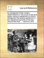 An abridgment of the modern determinations in the courts of law and equity: being a supplement to Viner's Abridgment. By several gentlemen in the respective branches of the law. Volume the third. ... Volume 3 of 6 - Multiple Contributors, See Notes, See Notes