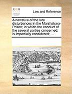 A  Narrative of the Late Disturbances in the Marshalsea-Prison; In Which the Conduct of the Several Parties Concerned, Is Impartially Considered; ... - Multiple Contributors, See Notes
