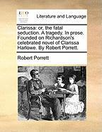 Clarissa: Or, the Fatal Seduction. a Tragedy. in Prose. Founded on Richardson's Celebrated Novel of Clarissa Harlowe. by Robert