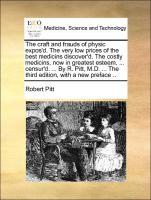The craft and frauds of physic expos'd. The very low prices of the best medicins discover'd. The costly medicins, now in greatest esteem, ... censur'd. ... By R. Pitt, M.D. ... The third edition, with a new preface .. - Pitt, Robert