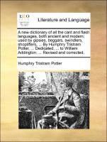 A new dictionary of all the cant and flash languages, both ancient and modern; used by gipsies, beggars, swindlers, shoplifters, ... By Humphry Tristram Potter, ... Dedicated, ... to William Addington, ... Revised and corrected.