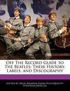 Off the Record Guide to the Beatles: Their History, Labels, and Discography