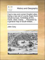 Cary's new and correct English atlas: being a new set of county maps from actual surveys. Exhibiting all the ... roads, cities, towns, ... Preceded by a general map of South Britain, ...