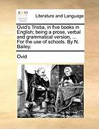 Ovid's Tristia, in Five Books in English; Being a Prose, Verbal and Grammatical Version, ... for the Use of Schools. by N. Bailey.