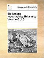 Bibliotheca Topographica Britannica. Volume 6 of 8 - Multiple Contributors