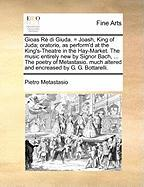Gioas R Di Giuda. = Joash, King of Juda; Oratorio, as Perform'd at the King's-Theatre in the Hay-Market. the Music Entirely New by Signor Bach, ... th