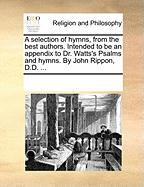 A Selection of Hymns, from the Best Authors. Intended to Be an Appendix to Dr. Watts's Psalms and Hymns. by John Rippon, D.D. ... - Multiple Contributors