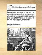 Description and Use of the Pocket Case of Mathematical Instruments; Wherein Are ... Explained the Nature and Use of All the Lines Contained on the Pla - Martin, Benjamin